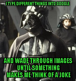 Darth Vader | I TYPE DIFFERENT THINGS INTO GOOGLE AND WADE THROUGH IMAGES UNTIL SOMETHING MAKES ME THINK OF A JOKE | image tagged in darth vader | made w/ Imgflip meme maker