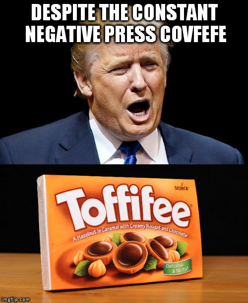 Toffifee finds a new spokeman! | DESPITE THE CONSTANT NEGATIVE PRESS COVFEFE | image tagged in trump,humor,covfefe,toffifee | made w/ Imgflip meme maker