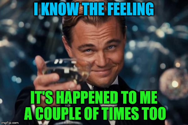 Leonardo Dicaprio Cheers Meme | I KNOW THE FEELING IT'S HAPPENED TO ME A COUPLE OF TIMES TOO | image tagged in memes,leonardo dicaprio cheers | made w/ Imgflip meme maker