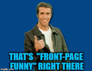 "the Fonz | THAT'S  ""FRONT-PAGE FUNNY"" RIGHT THERE 