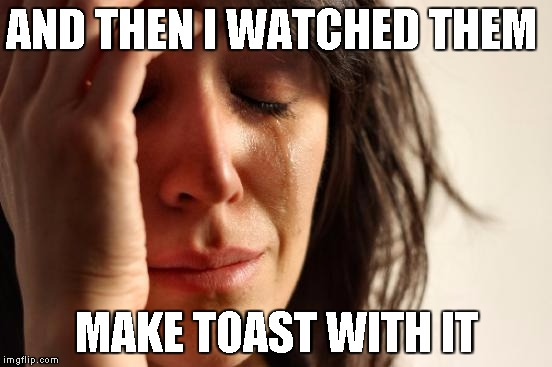 First World Problems Meme | AND THEN I WATCHED THEM MAKE TOAST WITH IT | image tagged in memes,first world problems | made w/ Imgflip meme maker