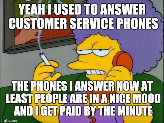 YEAH I USED TO ANSWER CUSTOMER SERVICE PHONES THE PHONES I ANSWER NOW AT LEAST PEOPLE ARE IN A NICE MOOD AND I GET PAID BY THE MINUTE | made w/ Imgflip meme maker