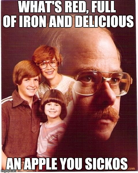 Vengeance Dad Meme | WHAT'S RED, FULL OF IRON AND DELICIOUS AN APPLE YOU SICKOS | image tagged in memes,vengeance dad | made w/ Imgflip meme maker