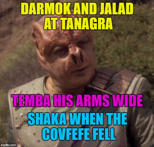 DARMOK AND JALAD AT TANAGRA TEMBA HIS ARMS WIDE SHAKA WHEN THE COVFEFE FELL | made w/ Imgflip meme maker