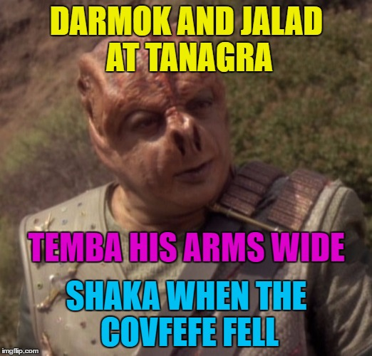 DARMOK AND JALAD AT TANAGRA SHAKA WHEN THE COVFEFE FELL TEMBA HIS ARMS WIDE | made w/ Imgflip meme maker