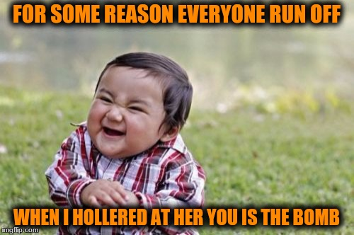 Evil Toddler Meme | FOR SOME REASON EVERYONE RUN OFF WHEN I HOLLERED AT HER YOU IS THE BOMB | image tagged in memes,evil toddler | made w/ Imgflip meme maker