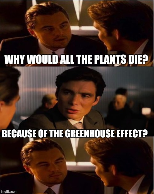 WHY WOULD ALL THE PLANTS DIE? BECAUSE OF THE GREENHOUSE EFFECT? | made w/ Imgflip meme maker
