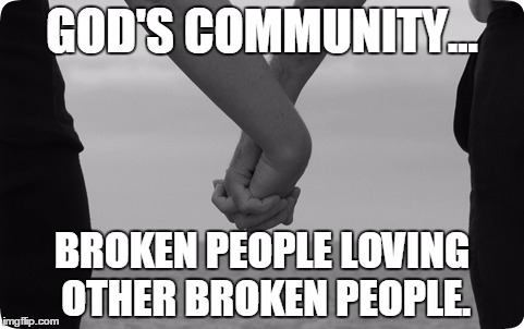 holding hands | GOD'S COMMUNITY... BROKEN PEOPLE LOVING OTHER BROKEN PEOPLE. | image tagged in holding hands | made w/ Imgflip meme maker