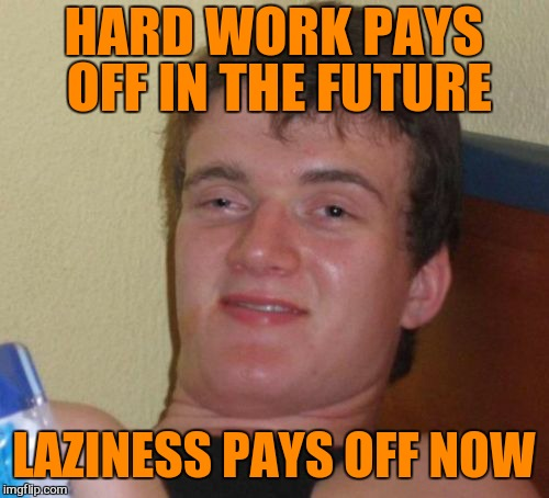 10 Guy Meme | HARD WORK PAYS OFF IN THE FUTURE LAZINESS PAYS OFF NOW | image tagged in memes,10 guy,lazy | made w/ Imgflip meme maker