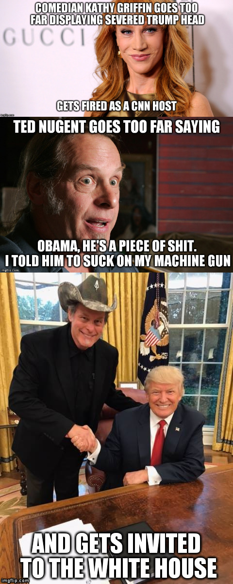 Going too far has consequences, unless you're a Republican... | image tagged in trump,humor,kathy griffin,ted nugent,hypocrisy | made w/ Imgflip meme maker