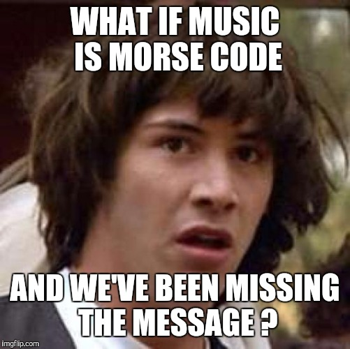 Conspiracy Keanu Meme | WHAT IF MUSIC IS MORSE CODE AND WE'VE BEEN MISSING THE MESSAGE ? | image tagged in memes,conspiracy keanu | made w/ Imgflip meme maker
