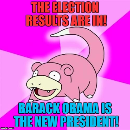 Slowpoke Meme | THE ELECTION RESULTS ARE IN! BARACK OBAMA IS THE NEW PRESIDENT! | image tagged in memes,slowpoke | made w/ Imgflip meme maker
