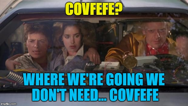 They need a flux capacitor though... | COVFEFE? WHERE WE'RE GOING WE DON'T NEED... COVFEFE | image tagged in back to the future roads,memes,covfefe,trump,films,twitter | made w/ Imgflip meme maker