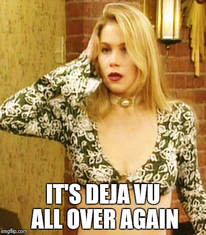 Kelly Bundy | IT'S DEJA VU ALL OVER AGAIN | image tagged in kelly bundy | made w/ Imgflip meme maker