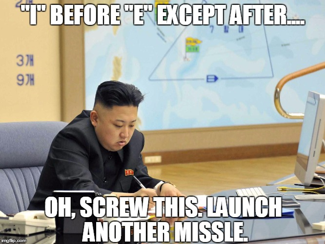 "Kim Hates English | ""I"" BEFORE ""E"" EXCEPT AFTER.... OH, SCREW THIS. LAUNCH ANOTHER MISSLE. 