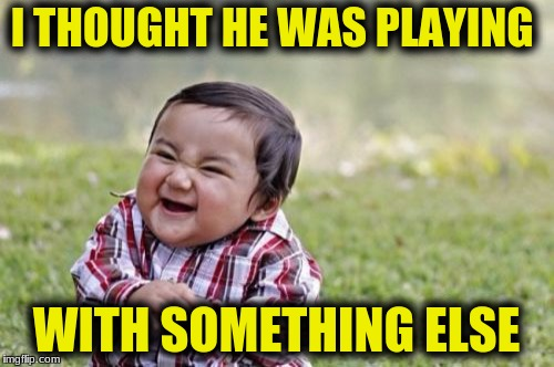 Evil Toddler Meme | I THOUGHT HE WAS PLAYING WITH SOMETHING ELSE | image tagged in memes,evil toddler | made w/ Imgflip meme maker
