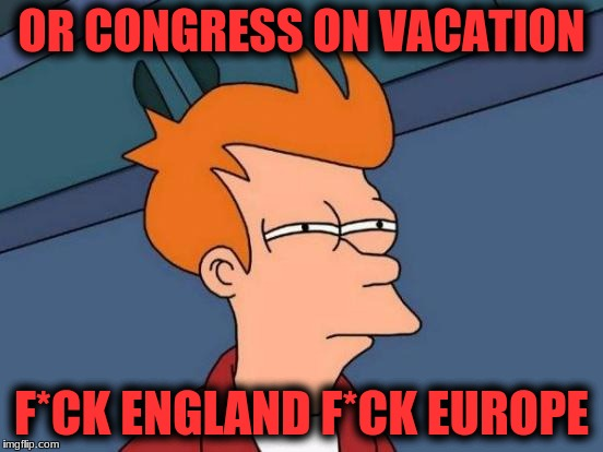 Futurama Fry Meme | OR CONGRESS ON VACATION F*CK ENGLAND F*CK EUROPE | image tagged in memes,futurama fry | made w/ Imgflip meme maker