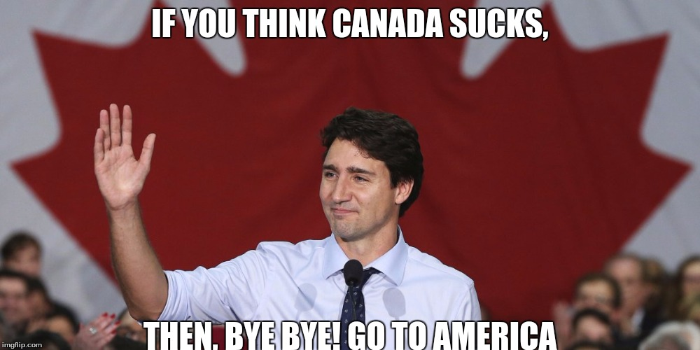 IF YOU THINK CANADA SUCKS, THEN, BYE BYE! GO TO AMERICA | image tagged in canada is so awesome | made w/ Imgflip meme maker