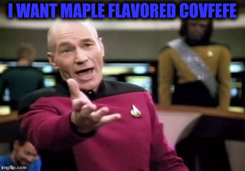 Picard Wtf Meme | I WANT MAPLE FLAVORED COVFEFE | image tagged in memes,picard wtf | made w/ Imgflip meme maker