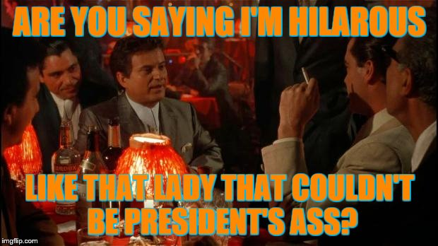 ARE YOU SAYING I'M HILAROUS LIKE THAT LADY THAT COULDN'T BE PRESIDENT'S ASS? | made w/ Imgflip meme maker