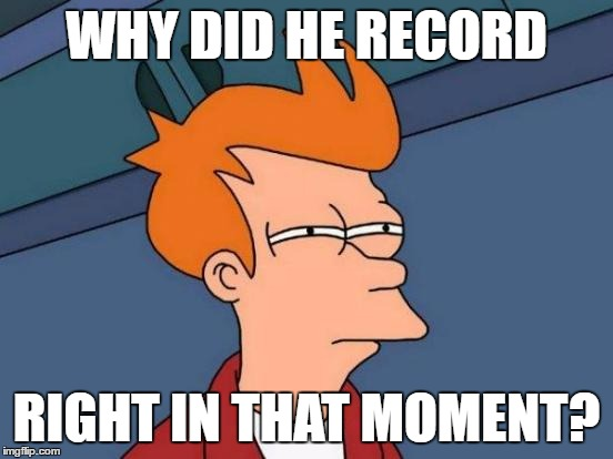 Futurama Fry Meme | WHY DID HE RECORD RIGHT IN THAT MOMENT? | image tagged in memes,futurama fry | made w/ Imgflip meme maker