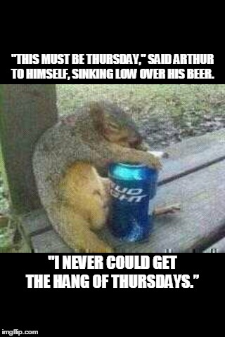 """THIS MUST BE THURSDAY,"" SAID ARTHUR TO HIMSELF, SINKING LOW OVER HIS BEER. ""I NEVER COULD GET THE HANG OF THURSDAYS."" 