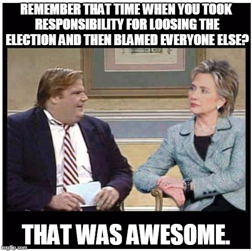 Awesome Chris Farley | REMEMBER THAT TIME WHEN YOU TOOK RESPONSIBILITY FOR LOOSING THE ELECTION AND THEN BLAMED EVERYONE ELSE? THAT WAS AWESOME. | image tagged in awesome chris farley | made w/ Imgflip meme maker