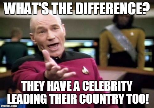 Picard Wtf Meme | WHAT'S THE DIFFERENCE? THEY HAVE A CELEBRITY LEADING THEIR COUNTRY TOO! | image tagged in memes,picard wtf | made w/ Imgflip meme maker