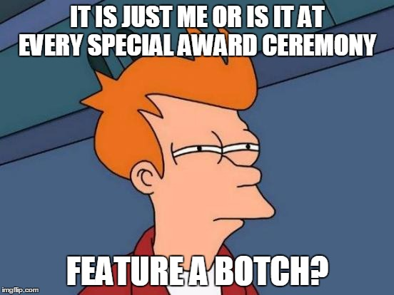 Futurama Fry Meme | IT IS JUST ME OR IS IT AT EVERY SPECIAL AWARD CEREMONY FEATURE A BOTCH? | image tagged in memes,futurama fry | made w/ Imgflip meme maker