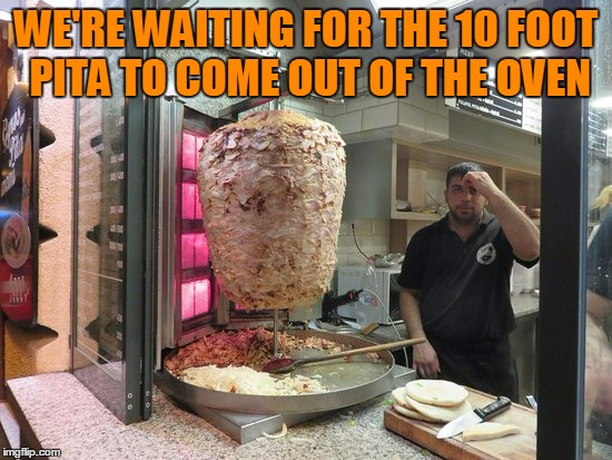 WE'RE WAITING FOR THE 10 FOOT PITA TO COME OUT OF THE OVEN | made w/ Imgflip meme maker