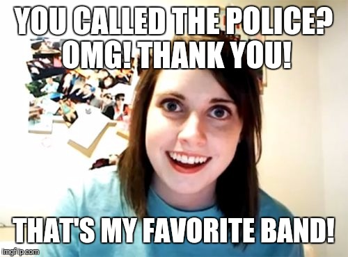 Every step you take, I'll be watching you | YOU CALLED THE POLICE? OMG! THANK YOU! THAT'S MY FAVORITE BAND! | image tagged in memes,overly attached girlfriend | made w/ Imgflip meme maker