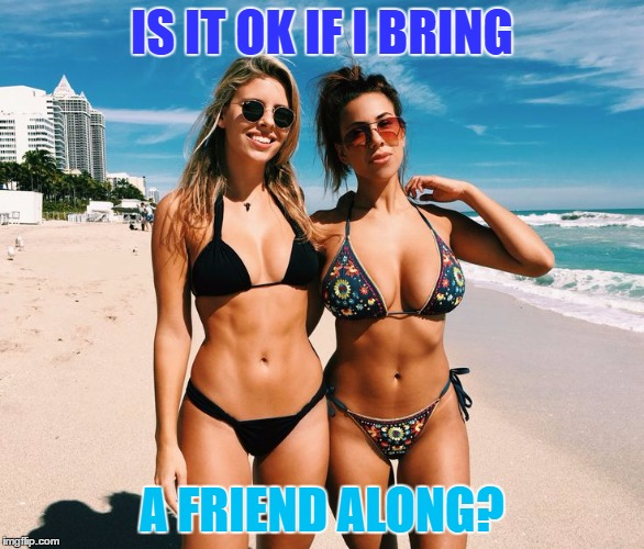 IS IT OK IF I BRING A FRIEND ALONG? | made w/ Imgflip meme maker