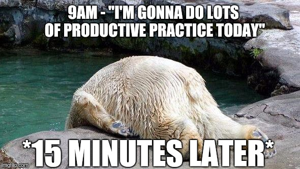 "When musicians have a lazy day | 9AM - ""I'M GONNA DO LOTS OF PRODUCTIVE PRACTICE TODAY"" *15 MINUTES LATER* 