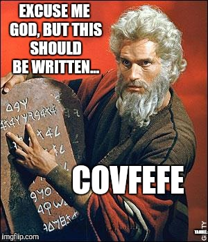 moses | EXCUSE ME GOD, BUT THIS SHOULD BE WRITTEN... COVFEFE YAHBLE: | image tagged in moses | made w/ Imgflip meme maker