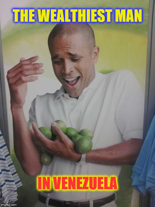 Why Can't I Hold All These Limes Meme | THE WEALTHIEST MAN IN VENEZUELA | image tagged in memes,why can't i hold all these limes | made w/ Imgflip meme maker