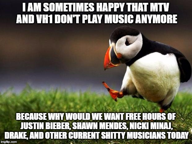 maybe they're doing us a favor  | I AM SOMETIMES HAPPY THAT MTV AND VH1 DON'T PLAY MUSIC ANYMORE BECAUSE WHY WOULD WE WANT FREE HOURS OF JUSTIN BIEBER, SHAWN MENDES, NICKI MI | image tagged in memes,unpopular opinion puffin,mtv,vh1 | made w/ Imgflip meme maker