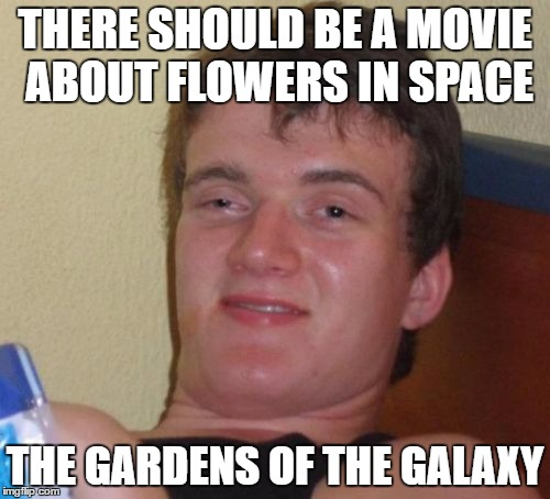 10 Guy Meme | THERE SHOULD BE A MOVIE ABOUT FLOWERS IN SPACE THE GARDENS OF THE GALAXY | image tagged in memes,10 guy | made w/ Imgflip meme maker