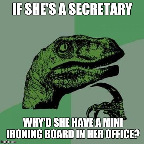 Philosoraptor Meme | IF SHE'S A SECRETARY WHY'D SHE HAVE A MINI IRONING BOARD IN HER OFFICE? | image tagged in memes,philosoraptor | made w/ Imgflip meme maker