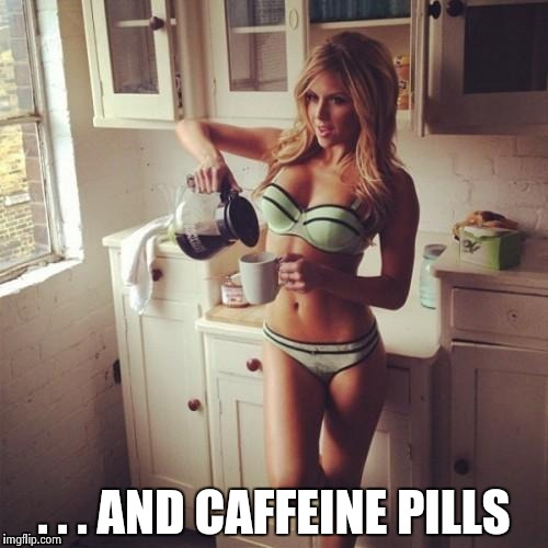 OK , but first coffee | . . . AND CAFFEINE PILLS | image tagged in ok  but first coffee | made w/ Imgflip meme maker