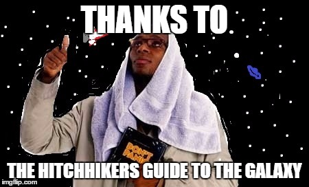 THANKS TO THE HITCHHIKERS GUIDE TO THE GALAXY | image tagged in hitchhiker's guide to the galaxy,memes | made w/ Imgflip meme maker