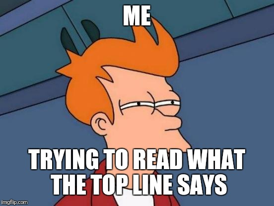 Futurama Fry Meme | ME TRYING TO READ WHAT THE TOP LINE SAYS | image tagged in memes,futurama fry | made w/ Imgflip meme maker