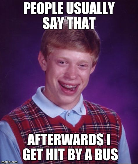 Bad Luck Brian Meme | PEOPLE USUALLY SAY THAT AFTERWARDS I GET HIT BY A BUS | image tagged in memes,bad luck brian | made w/ Imgflip meme maker