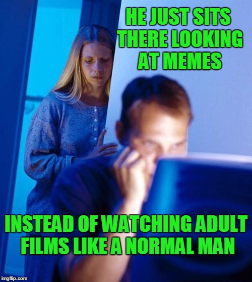 At least isn't isn't on reddit. | HE JUST SITS THERE LOOKING AT MEMES INSTEAD OF WATCHING ADULT FILMS LIKE A NORMAL MAN | image tagged in computer search wife | made w/ Imgflip meme maker
