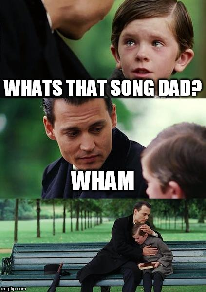 Finding Neverland Meme | WHATS THAT SONG DAD? WHAM | image tagged in memes,finding neverland | made w/ Imgflip meme maker