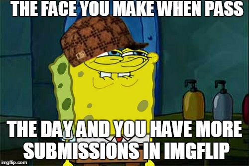 Dont You Squidward Meme | THE FACE YOU MAKE WHEN PASS THE DAY AND YOU HAVE MORE SUBMISSIONS IN IMGFLIP | image tagged in memes,dont you squidward,scumbag | made w/ Imgflip meme maker