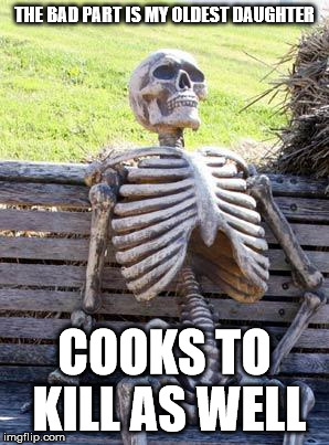 Waiting Skeleton Meme | THE BAD PART IS MY OLDEST DAUGHTER COOKS TO KILL AS WELL | image tagged in memes,waiting skeleton | made w/ Imgflip meme maker