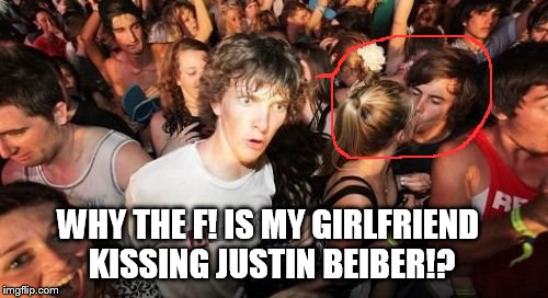 Sudden Clarity Clarence Meme | WHY THE F! IS MY GIRLFRIEND KISSING JUSTIN BEIBER!? | image tagged in memes,sudden clarity clarence | made w/ Imgflip meme maker