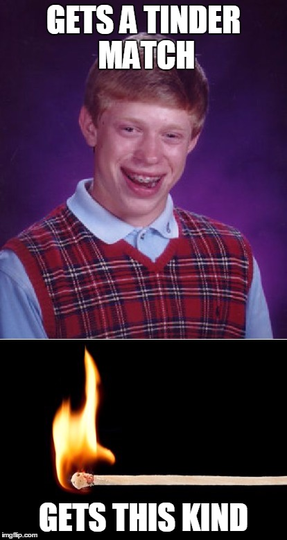 GETS A TINDER MATCH GETS THIS KIND | image tagged in match,bad luck brian | made w/ Imgflip meme maker