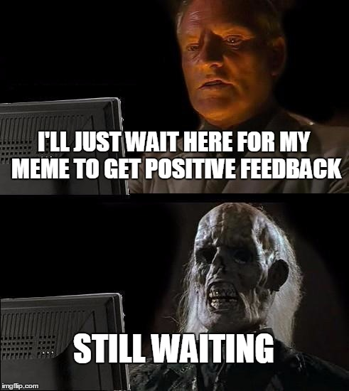 Ill Just Wait Here Meme | I'LL JUST WAIT HERE FOR MY MEME TO GET POSITIVE FEEDBACK STILL WAITING | image tagged in memes,ill just wait here | made w/ Imgflip meme maker