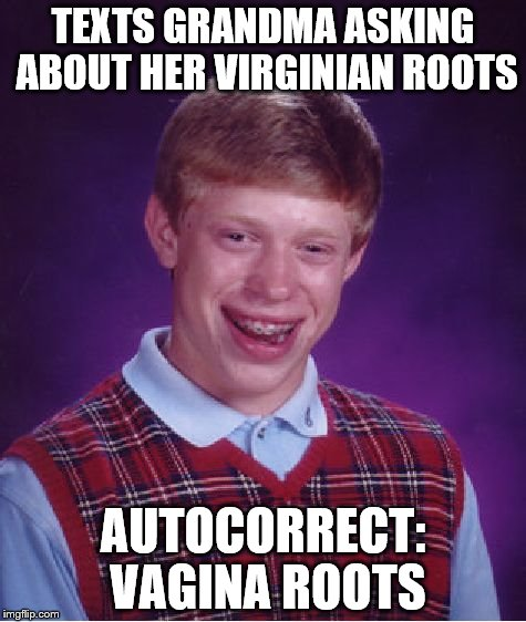 Bad Luck Brian Meme | TEXTS GRANDMA ASKING ABOUT HER VIRGINIAN ROOTS AUTOCORRECT: VA**NA ROOTS | image tagged in memes,bad luck brian | made w/ Imgflip meme maker